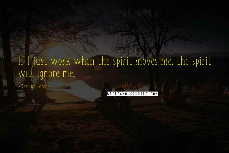 Carolyn Forche quotes: If I just work when the spirit moves me, the spirit will ignore me.
