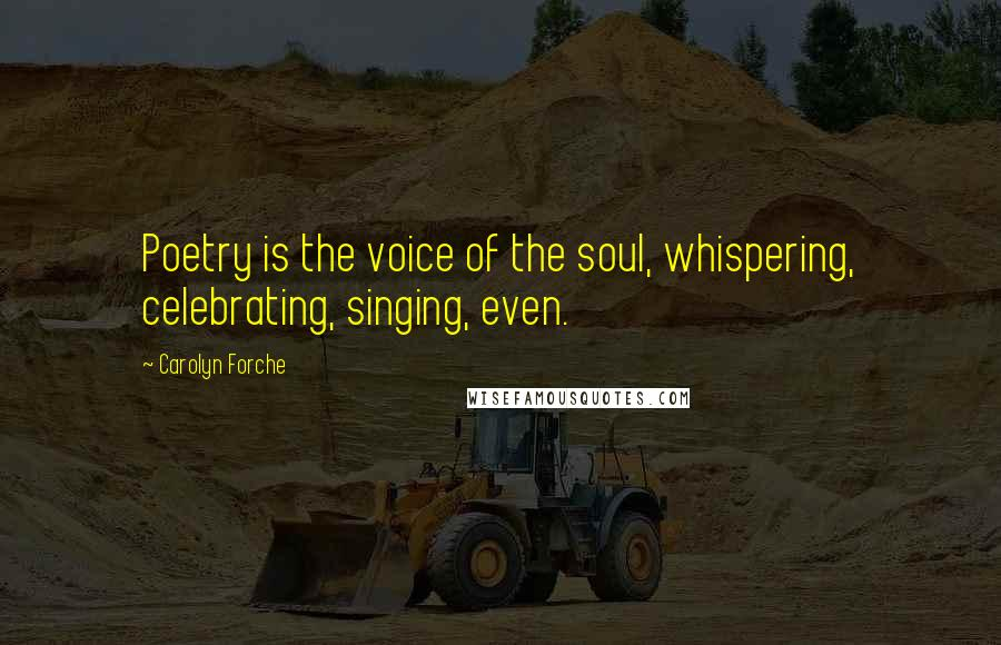 Carolyn Forche quotes: Poetry is the voice of the soul, whispering, celebrating, singing, even.