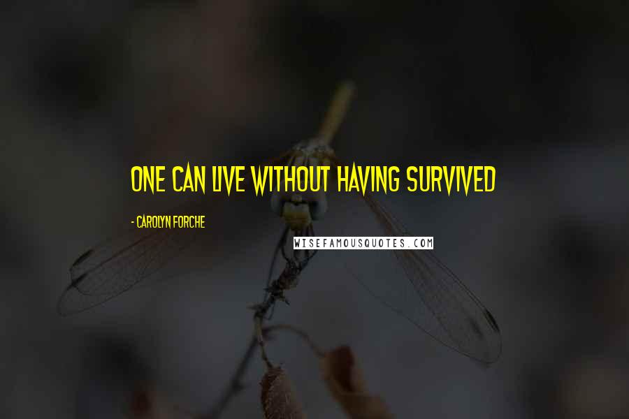 Carolyn Forche quotes: One can live without having survived