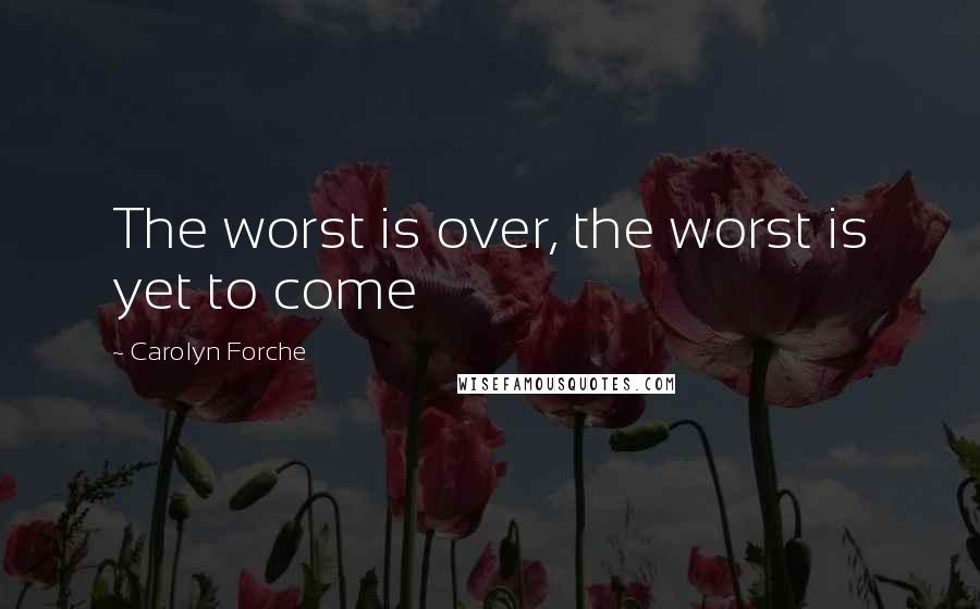 Carolyn Forche quotes: The worst is over, the worst is yet to come