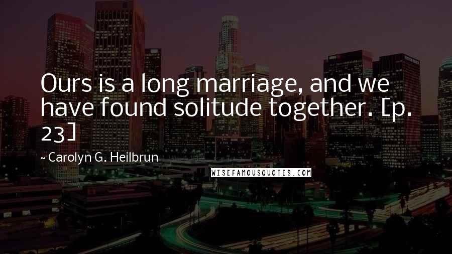 Carolyn G. Heilbrun quotes: Ours is a long marriage, and we have found solitude together. [p. 23]