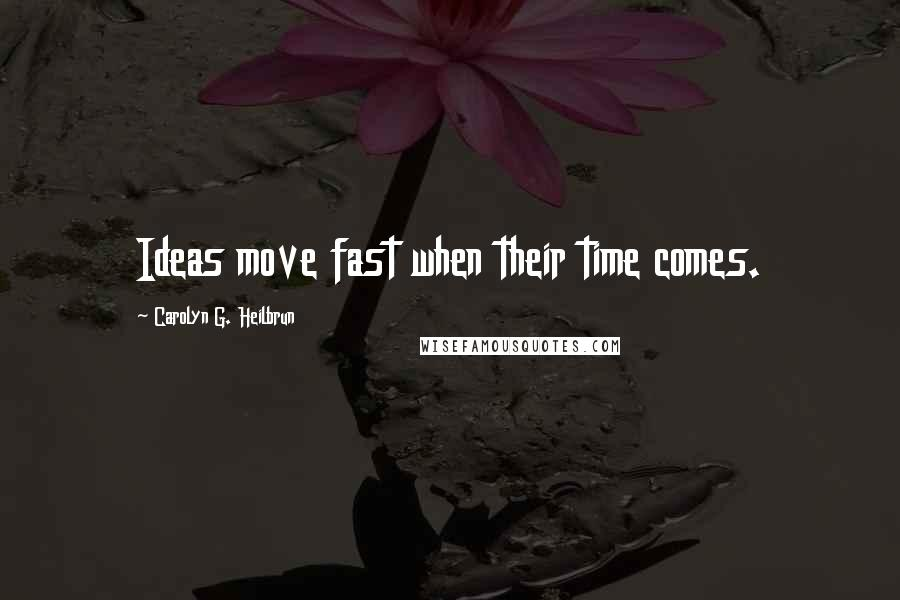 Carolyn G. Heilbrun quotes: Ideas move fast when their time comes.