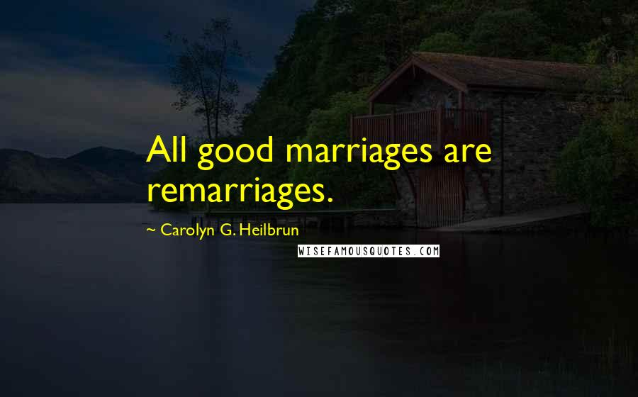 Carolyn G. Heilbrun quotes: All good marriages are remarriages.