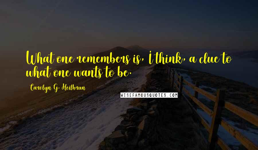 Carolyn G. Heilbrun quotes: What one remembers is, I think, a clue to what one wants to be.