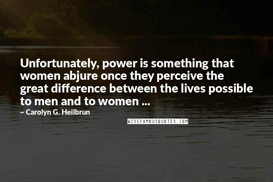 Carolyn G. Heilbrun quotes: Unfortunately, power is something that women abjure once they perceive the great difference between the lives possible to men and to women ...