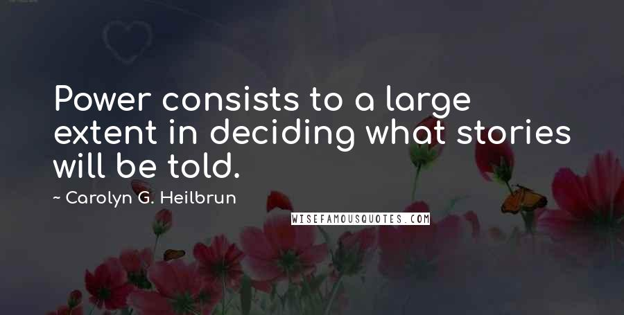 Carolyn G. Heilbrun quotes: Power consists to a large extent in deciding what stories will be told.