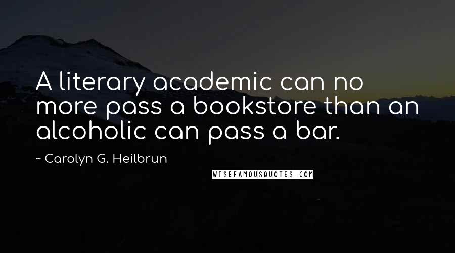 Carolyn G. Heilbrun quotes: A literary academic can no more pass a bookstore than an alcoholic can pass a bar.