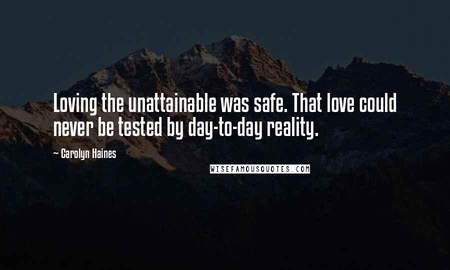 Carolyn Haines quotes: Loving the unattainable was safe. That love could never be tested by day-to-day reality.