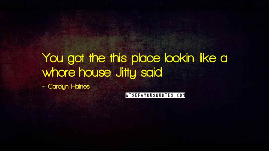 Carolyn Haines quotes: You got the this place lookin' like a whore-house. Jitty said.