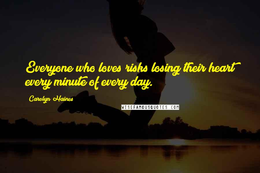 Carolyn Haines quotes: Everyone who loves risks losing their heart every minute of every day.