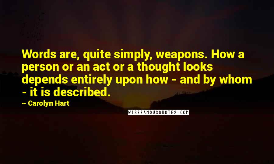 Carolyn Hart quotes: Words are, quite simply, weapons. How a person or an act or a thought looks depends entirely upon how - and by whom - it is described.