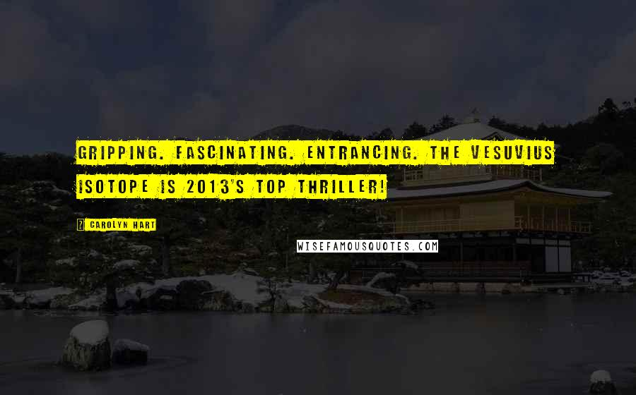 Carolyn Hart quotes: Gripping. Fascinating. Entrancing. The Vesuvius Isotope is 2013's Top Thriller!
