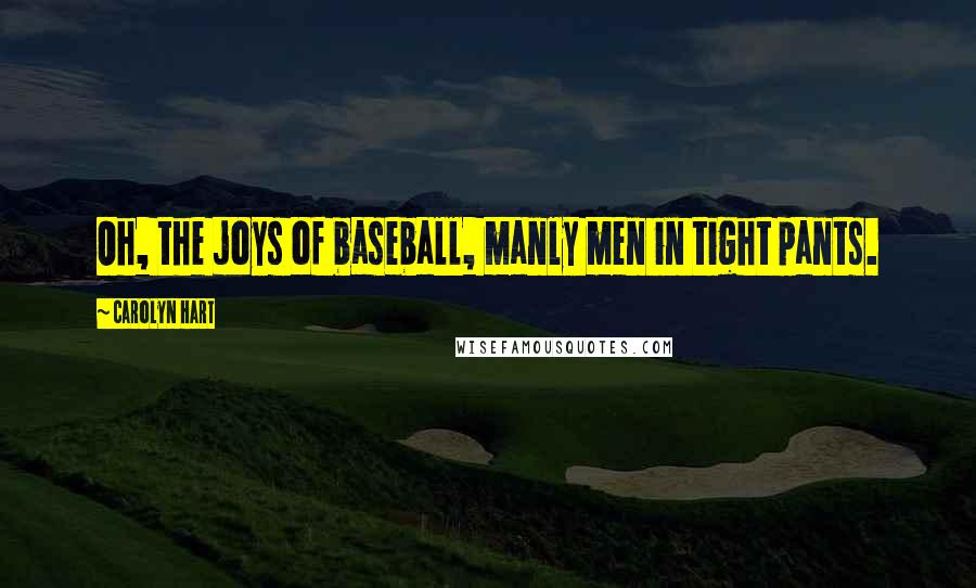 Carolyn Hart quotes: Oh, the joys of baseball, manly men in tight pants.