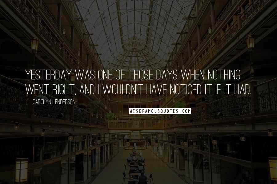 Carolyn Henderson quotes: Yesterday was one of those days when nothing went right, and I wouldn't have noticed it if it had.