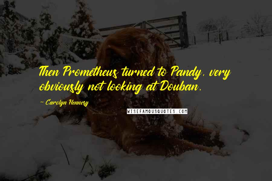 Carolyn Hennesy quotes: Then Prometheus turned to Pandy, very obviously not looking at Douban.