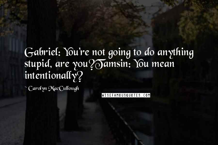 Carolyn MacCullough quotes: Gabriel: You're not going to do anything stupid, are you?Tamsin: You mean intentionally?