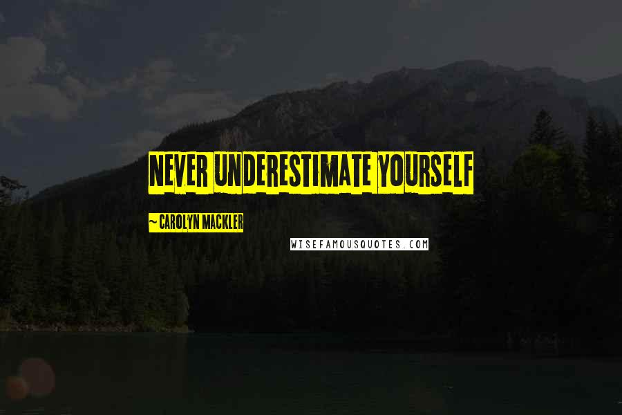 Carolyn Mackler quotes: Never underestimate yourself