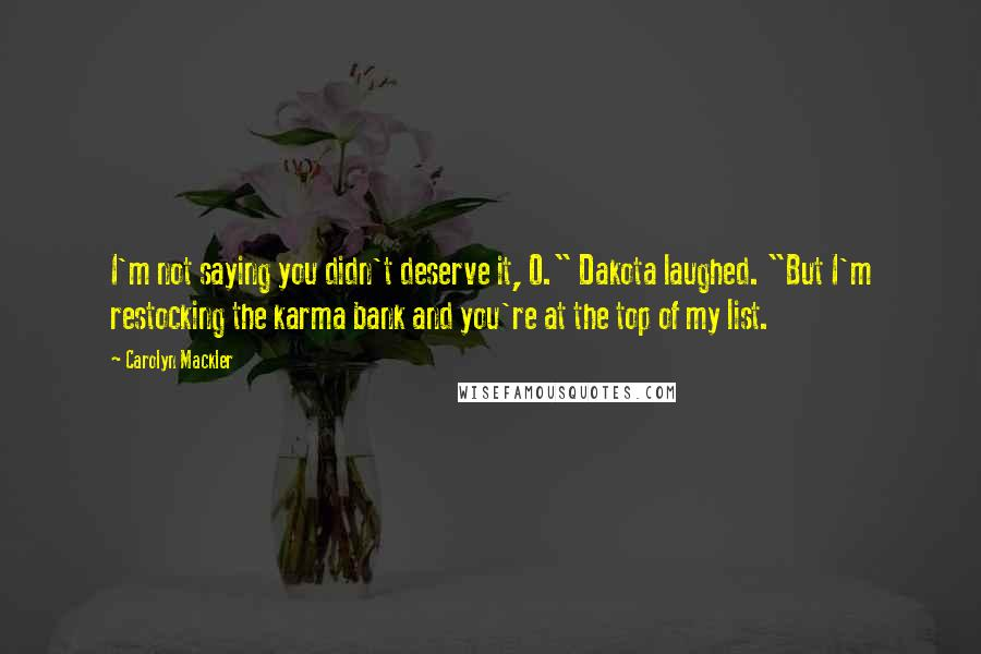 """Carolyn Mackler quotes: I'm not saying you didn't deserve it, O."""" Dakota laughed. """"But I'm restocking the karma bank and you're at the top of my list."""