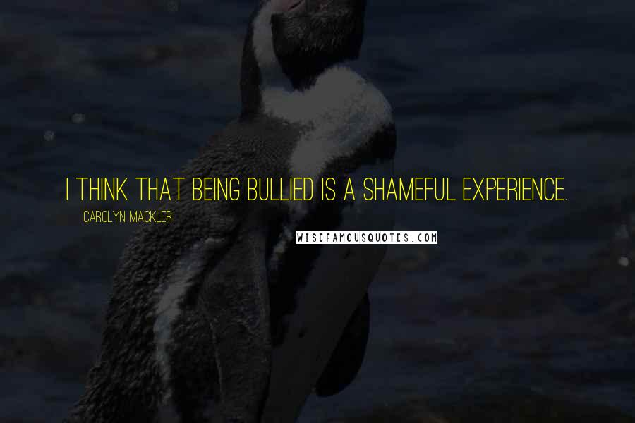 Carolyn Mackler quotes: I think that being bullied is a shameful experience.
