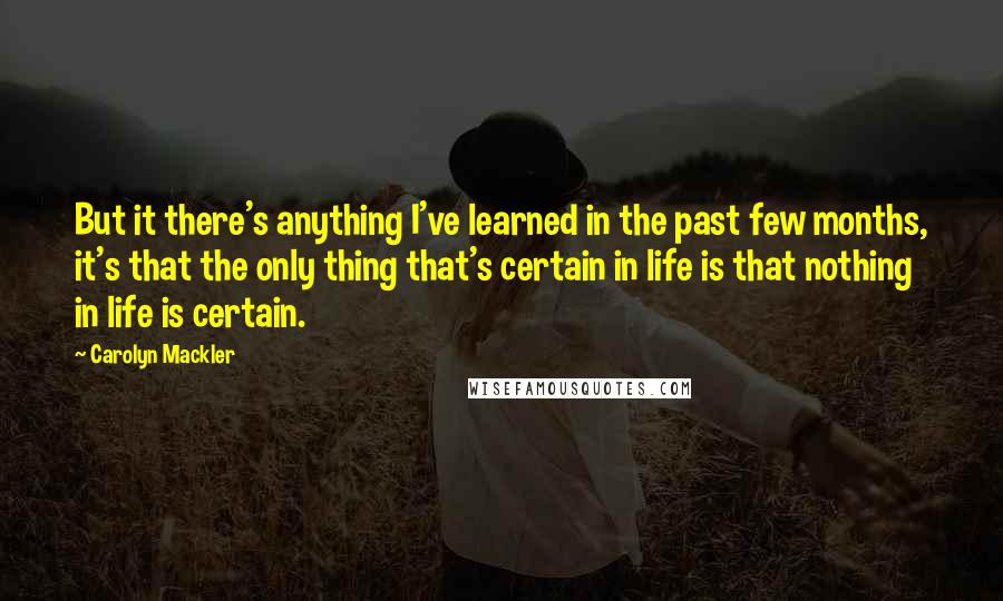 Carolyn Mackler quotes: But it there's anything I've learned in the past few months, it's that the only thing that's certain in life is that nothing in life is certain.