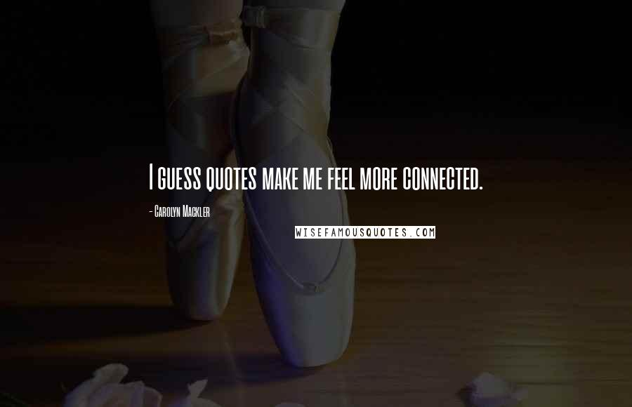 Carolyn Mackler quotes: I guess quotes make me feel more connected.