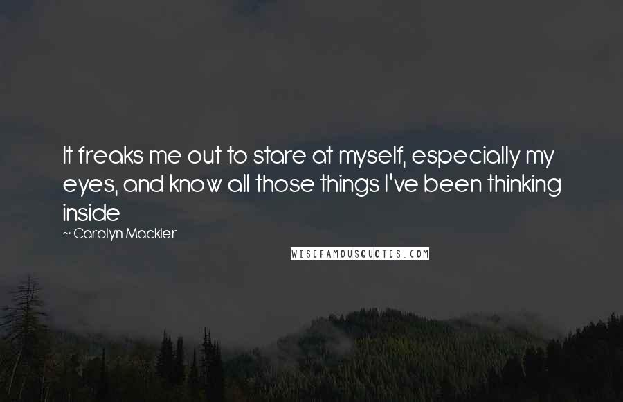 Carolyn Mackler quotes: It freaks me out to stare at myself, especially my eyes, and know all those things I've been thinking inside