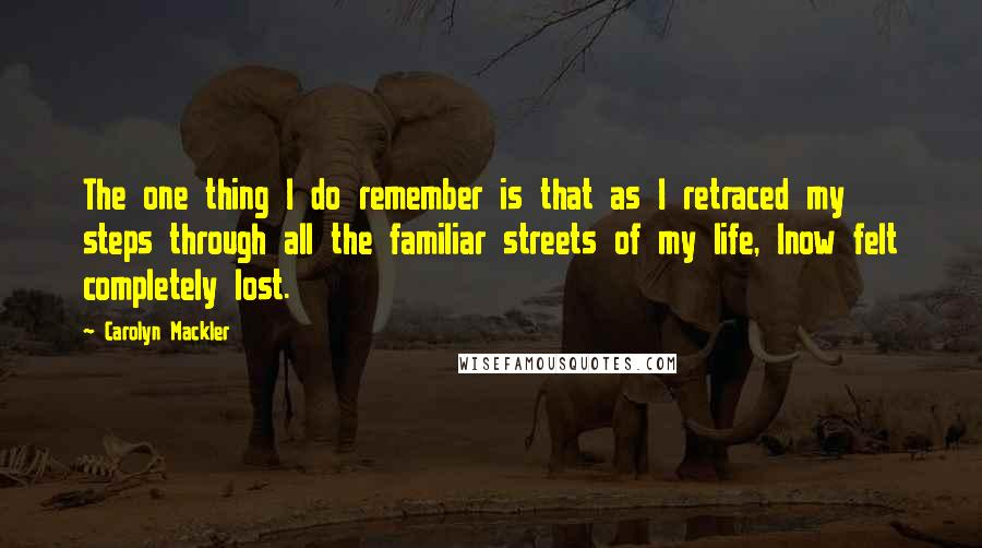 Carolyn Mackler quotes: The one thing I do remember is that as I retraced my steps through all the familiar streets of my life, Inow felt completely lost.