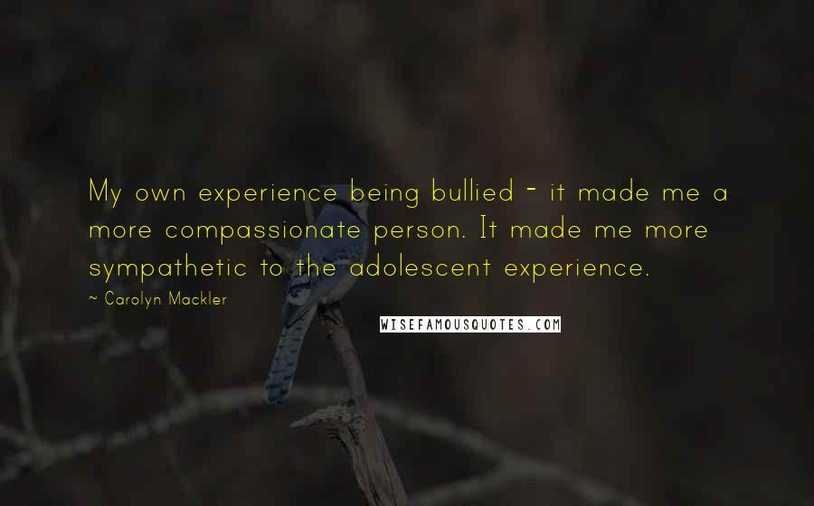Carolyn Mackler quotes: My own experience being bullied - it made me a more compassionate person. It made me more sympathetic to the adolescent experience.