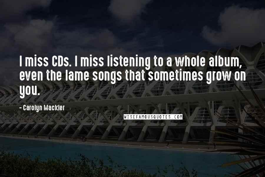 Carolyn Mackler quotes: I miss CDs. I miss listening to a whole album, even the lame songs that sometimes grow on you.
