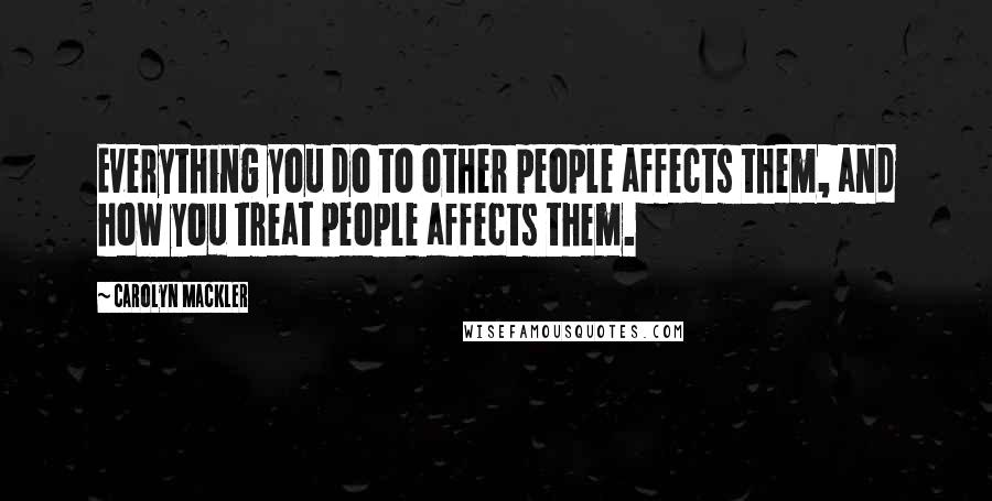 Carolyn Mackler quotes: Everything you do to other people affects them, and how you treat people affects them.