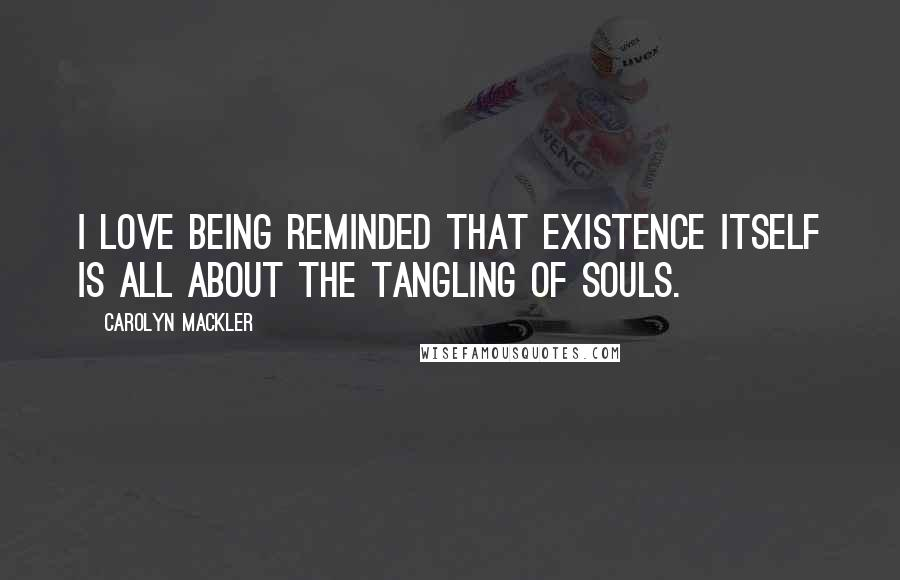 Carolyn Mackler quotes: I love being reminded that existence itself is all about the tangling of souls.