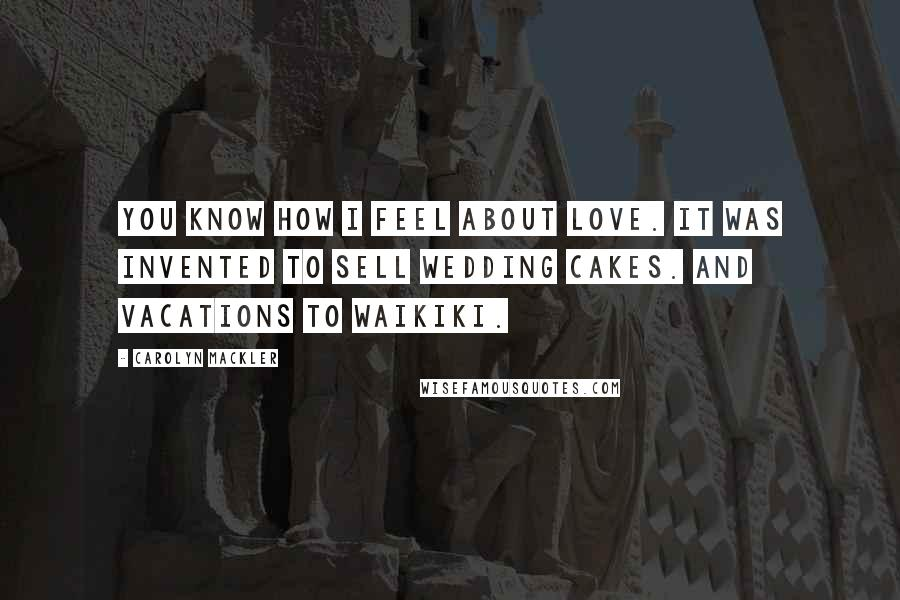Carolyn Mackler quotes: You know how I feel about love. It was invented to sell wedding cakes. And vacations to Waikiki.