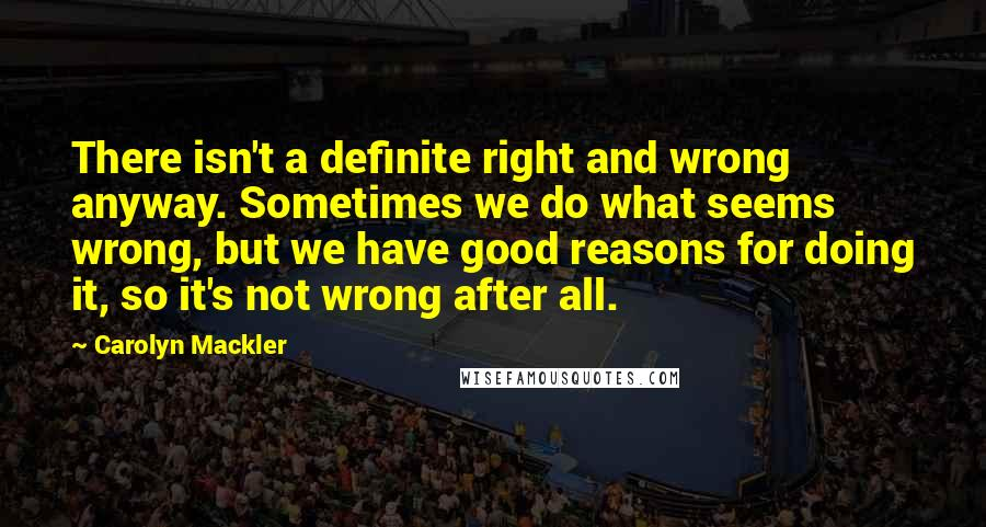 Carolyn Mackler quotes: There isn't a definite right and wrong anyway. Sometimes we do what seems wrong, but we have good reasons for doing it, so it's not wrong after all.