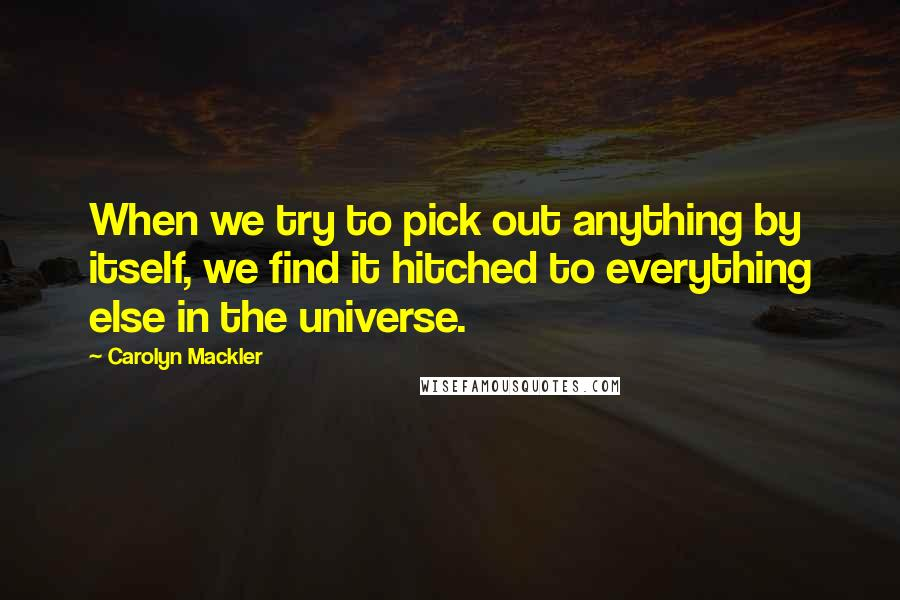 Carolyn Mackler quotes: When we try to pick out anything by itself, we find it hitched to everything else in the universe.