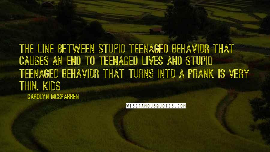 Carolyn McSparren quotes: The line between stupid teenaged behavior that causes an end to teenaged lives and stupid teenaged behavior that turns into a prank is very thin. Kids