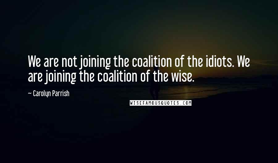 Carolyn Parrish quotes: We are not joining the coalition of the idiots. We are joining the coalition of the wise.