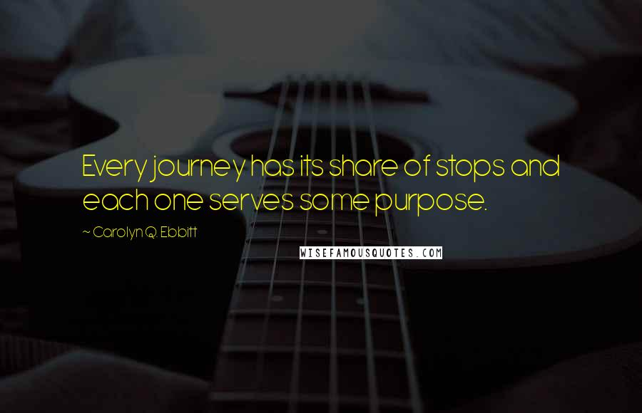 Carolyn Q. Ebbitt quotes: Every journey has its share of stops and each one serves some purpose.