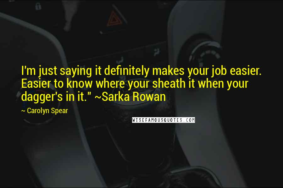 """Carolyn Spear quotes: I'm just saying it definitely makes your job easier. Easier to know where your sheath it when your dagger's in it."""" ~Sarka Rowan"""