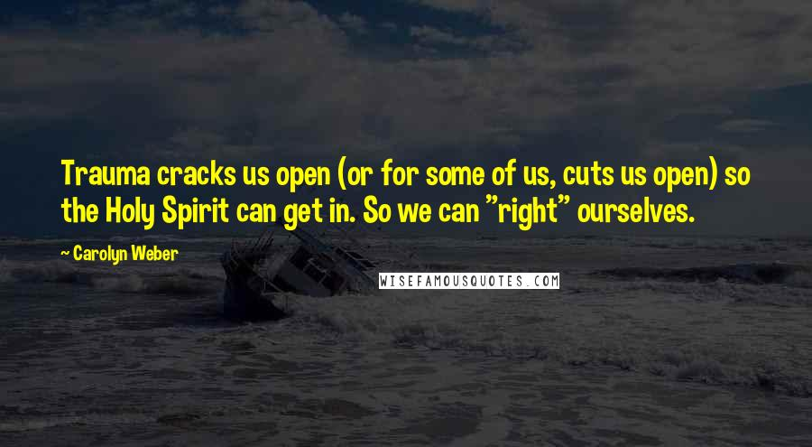 """Carolyn Weber quotes: Trauma cracks us open (or for some of us, cuts us open) so the Holy Spirit can get in. So we can """"right"""" ourselves."""