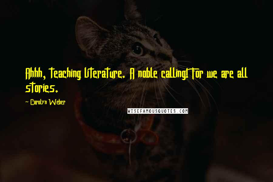 Carolyn Weber quotes: Ahhh, teaching literature. A noble calling! For we are all stories.