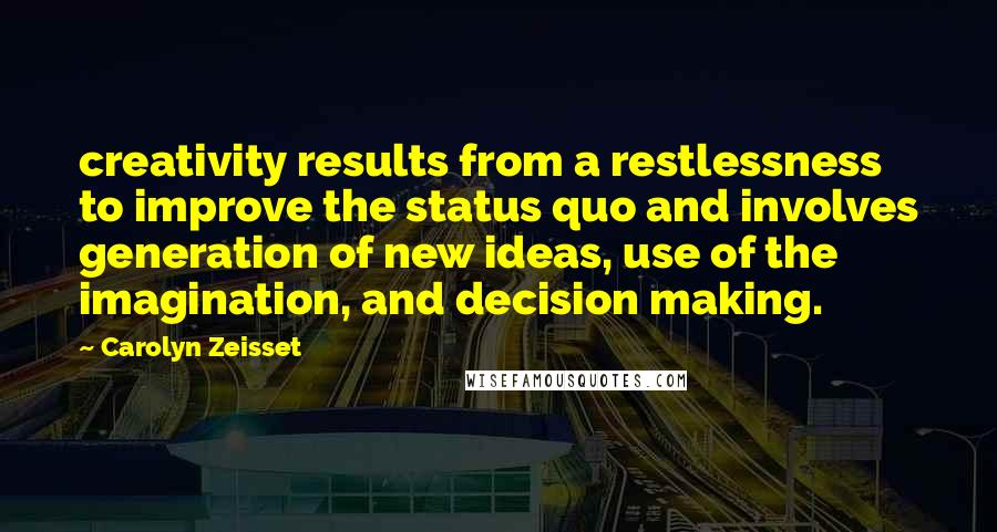 Carolyn Zeisset quotes: creativity results from a restlessness to improve the status quo and involves generation of new ideas, use of the imagination, and decision making.