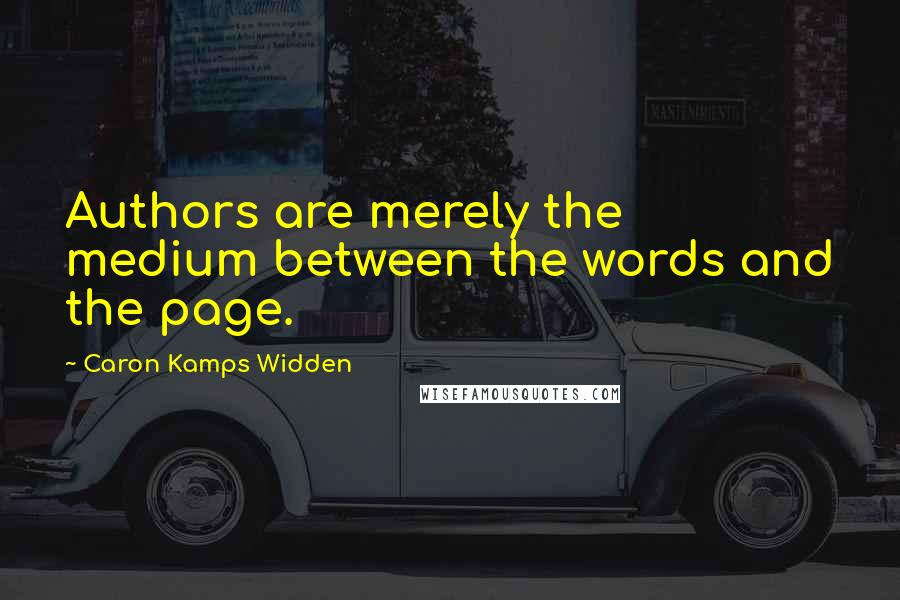 Caron Kamps Widden quotes: Authors are merely the medium between the words and the page.