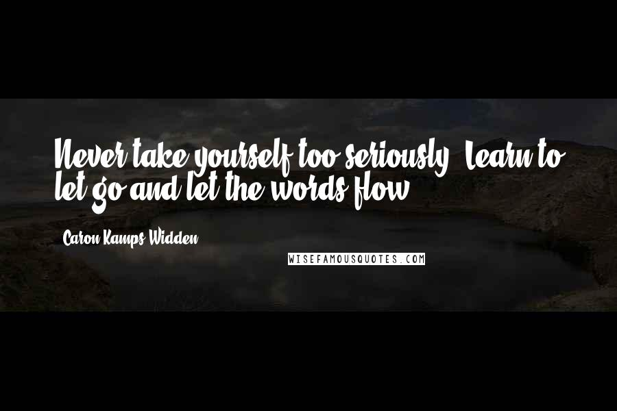 Caron Kamps Widden quotes: Never take yourself too seriously. Learn to let go and let the words flow.
