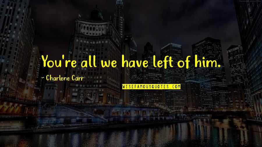 Carr Quotes By Charlene Carr: You're all we have left of him.