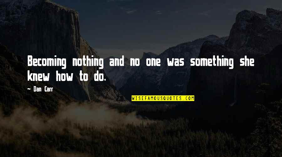 Carr Quotes By Dan Carr: Becoming nothing and no one was something she