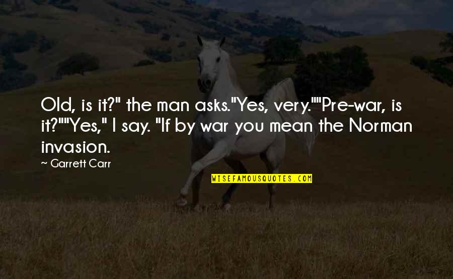"""Carr Quotes By Garrett Carr: Old, is it?"""" the man asks.""""Yes, very.""""""""Pre-war, is"""
