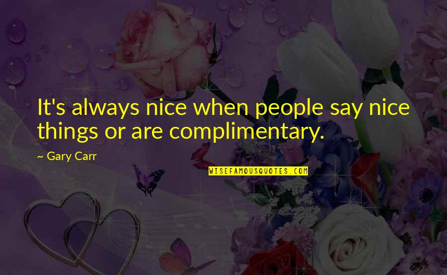 Carr Quotes By Gary Carr: It's always nice when people say nice things