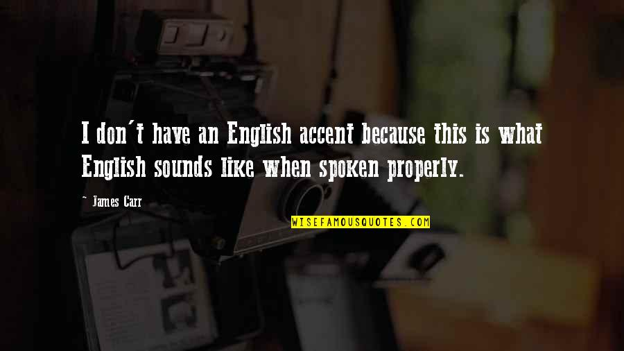 Carr Quotes By James Carr: I don't have an English accent because this