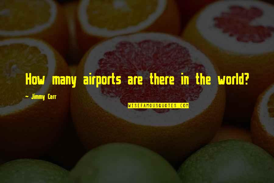 Carr Quotes By Jimmy Carr: How many airports are there in the world?