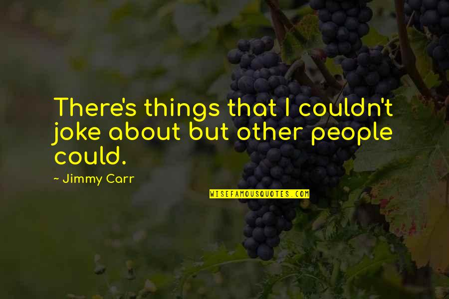 Carr Quotes By Jimmy Carr: There's things that I couldn't joke about but